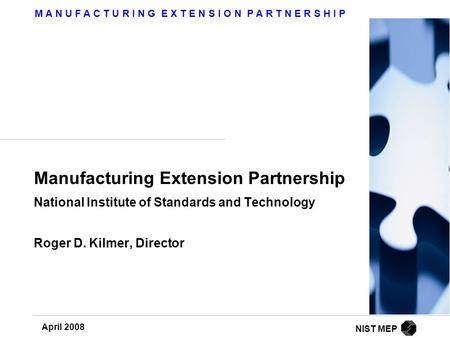 M A N U F A C T U R I N G E X T E N S I O N P A R T N E R S H I P April 2008 NIST MEP Manufacturing Extension Partnership National Institute of Standards.