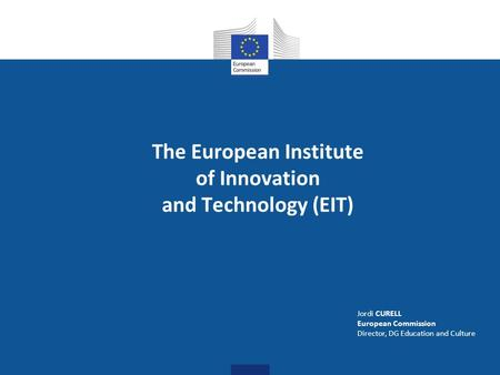 The European Institute of Innovation and Technology (EIT) Jordi CURELL European Commission Director, DG Education and Culture.