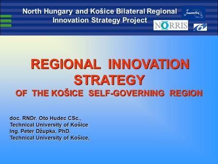 REGIONAL INNOVATION STRATEGY REGIONAL INNOVATION STRATEGY OF THE KOŠICE SELF-GOVERNING REGION doc. RNDr. Oto Hudec CSc., Technical University of Košice.