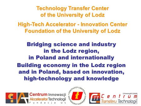 1 Technology Transfer Center of the University of Lodz High-Tech Accelerator - Innovation Center Foundation of the University of Lodz Bridging science.