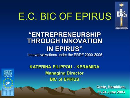 "E.C. BIC OF EPIRUS ""ENTREPRENEURSHIP THROUGH INNOVATION IN EPIRUS"" Innovative Actions under the ERDF 2000-2006 Crete, Heraklion, 22-24 June 2003 KATERINA."