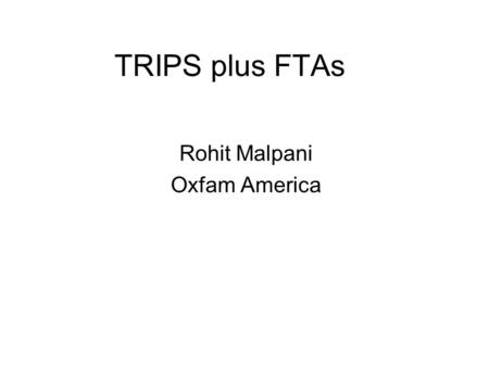TRIPS plus FTAs Rohit Malpani Oxfam America. Public health consequences of TRIPS plus FTAs Prospective studies on FTAs with TRIPS plus provisions –US.