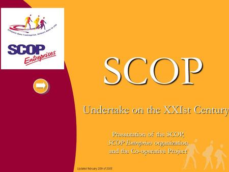 Undertake on the XXIst Century SCOP Updated february 20th of 2005 Presentation of the SCOP, SCOP Entreprises organization and the Co-operative Project.