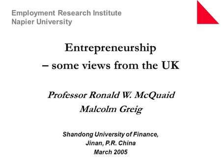 Entrepreneurship – some views from the UK Professor Ronald W. McQuaid Malcolm Greig Shandong University of Finance, Jinan, P.R. China March 2005 Employment.