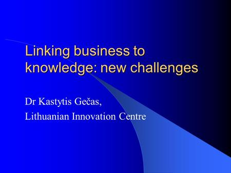 Linking business to knowledge: new challenges Dr Kastytis Gečas, Lithuanian Innovation Centre.