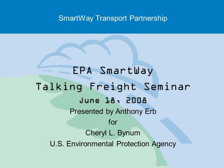 SmartWay Transport Partnership EPA SmartWay Talking Freight Seminar June 18, 2008 Presented by Anthony Erb for Cheryl L. Bynum U.S. Environmental Protection.
