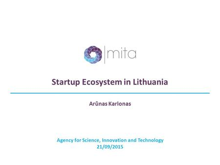 Startup Ecosystem in Lithuania Agency for Science, Innovation and Technology 21/09/2015 Arūnas Karlonas.