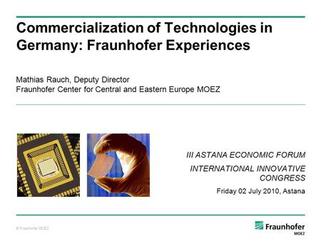 © Fraunhofer MOEZ Mathias Rauch, Deputy Director Fraunhofer Center for Central and Eastern Europe MOEZ Commercialization of Technologies in Germany: Fraunhofer.