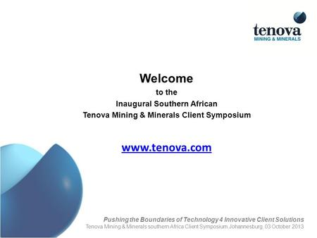Www.tenova.com Welcome to the Inaugural Southern African Tenova Mining & Minerals Client Symposium Pushing the Boundaries of Technology 4 Innovative Client.
