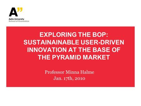 EXPLORING THE BOP: SUSTAINAINABLE USER-DRIVEN INNOVATION AT THE BASE OF THE PYRAMID MARKET Professor Minna Halme Jan. 17th, 2010.