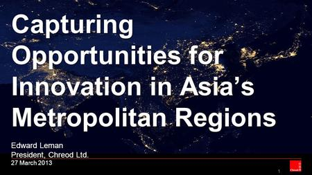 1 Capturing Opportunities for Innovation in Asia's Metropolitan Regions Capturing Opportunities for Innovation in Asia's Metropolitan Regions Edward Leman.