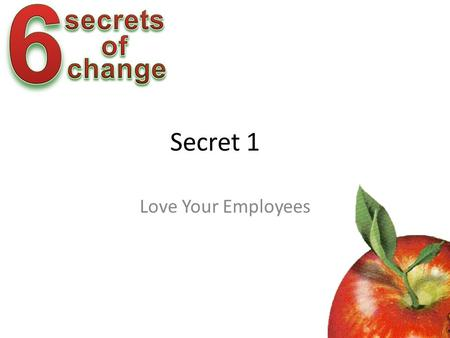 Secret 1 Love Your Employees McGregor on Motivation Theory X – The average employee has an inherent dislike of work and will avoid it. – Most people.