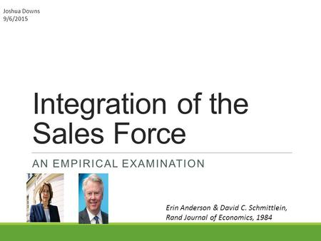 Integration of the Sales Force AN EMPIRICAL EXAMINATION Erin Anderson & David C. Schmittlein, Rand Journal of Economics, 1984 Joshua Downs 9/6/2015.