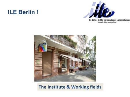 ILE Berlin ! The Institute & Working fields. The Institute Founded in January 2007, located in the heart of Berlin/Germany Vision: European educational.