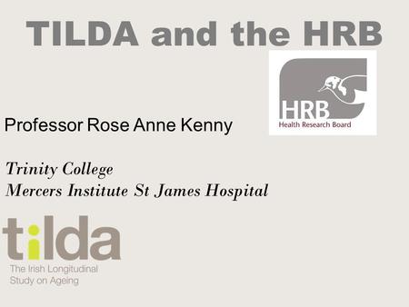 TILDA and the HRB Professor Rose Anne Kenny Trinity College Mercers Institute St James Hospital.