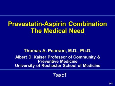 D-1 Pravastatin-Aspirin Combination The Medical Need Thomas A. Pearson, M.D., Ph.D. Albert D. Kaiser Professor of Community & Preventive Medicine University.