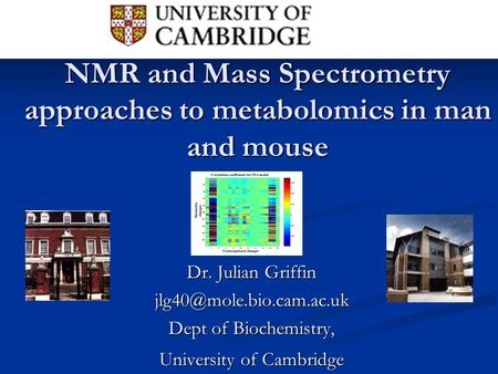 NMR and Mass Spectrometry approaches to metabolomics in man and mouse Dr. Julian Griffin Dept of Biochemistry, University of Cambridge.