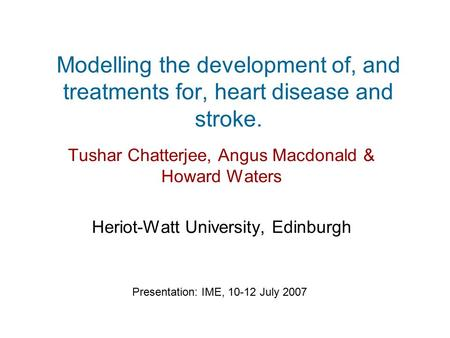 Modelling the development of, and treatments for, heart disease and stroke. Tushar Chatterjee, Angus Macdonald & Howard Waters Heriot-Watt University,