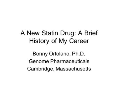 A New Statin Drug: A Brief History of My Career Bonny Ortolano, Ph.D. Genome Pharmaceuticals Cambridge, Massachusetts.