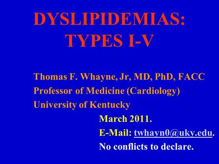 DYSLIPIDEMIAS: TYPES I-V Thomas F. Whayne, Jr, MD, PhD, FACC Professor of Medicine (Cardiology) University of Kentucky March 2011.