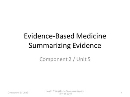 Evidence-Based Medicine Summarizing Evidence Component 2 / Unit 5 1 Health IT Workforce Curriculum Version 1.0 /Fall 2010.