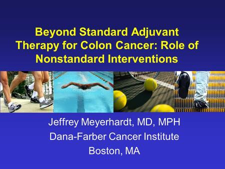 Beyond Standard Adjuvant Therapy for Colon Cancer: Role of Nonstandard Interventions Jeffrey Meyerhardt, MD, MPH Dana-Farber Cancer Institute Boston, MA.