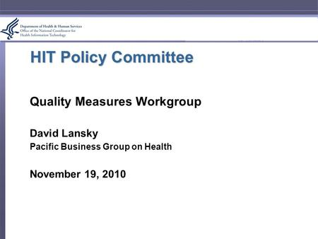 HIT Policy Committee Quality Measures Workgroup David Lansky Pacific Business Group on Health November 19, 2010.