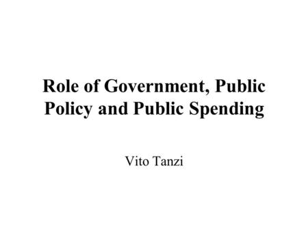 Role of Government, Public Policy and Public Spending Vito Tanzi.