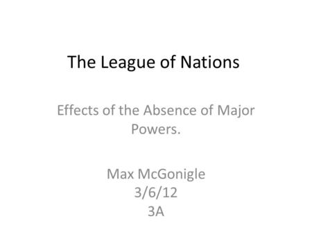 The League of Nations Effects of the Absence of Major Powers. Max McGonigle 3/6/12 3A.