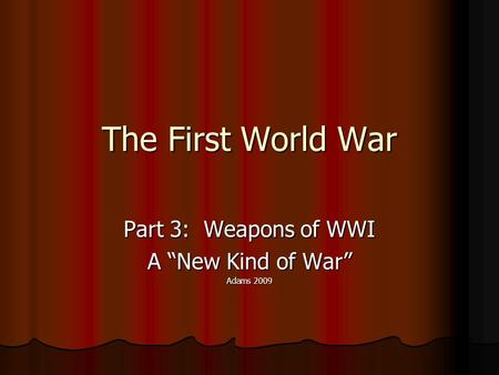 "The First World War Part 3: Weapons of WWI A ""New Kind of War"" Adams 2009."