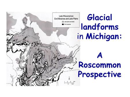 Glacial landforms in Michigan: A Roscommon Prospective.