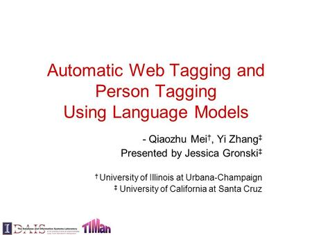 Automatic Web Tagging and Person Tagging Using Language Models - Qiaozhu Mei †, Yi Zhang ‡ Presented by Jessica Gronski ‡ † University of Illinois at Urbana-Champaign.