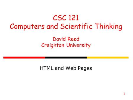 1 CSC 121 Computers and Scientific Thinking David Reed Creighton University HTML and Web Pages.