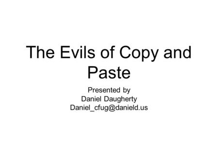 The Evils of Copy and Paste Presented by Daniel Daugherty
