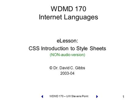 1 WDMD 170 – UW Stevens Point WDMD 170 Internet Languages eLesson: CSS Introduction to Style Sheets (NON-audio version) © Dr. David C. Gibbs 2003-04.