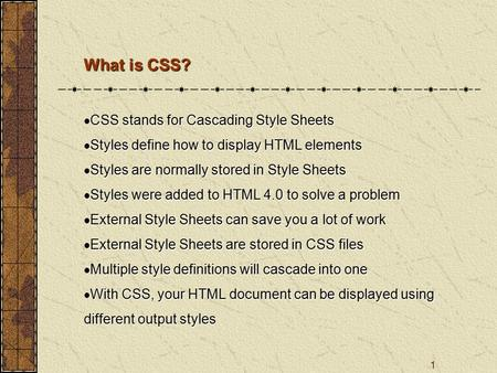 1 What is CSS?  CSS stands for Cascading Style Sheets  Styles define how to display HTML elements  Styles are normally stored in Style Sheets  Styles.