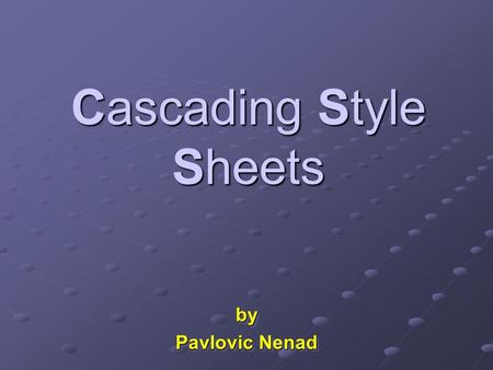 Cascading Style Sheets by Pavlovic Nenad by. Presentation Contents  What is CSS?  Why CSS?  Types of Style Sheets  Style Sheets Syntax  Box Formatting.