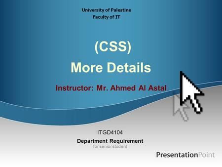 (CSS) More Details Instructor: Mr. Ahmed Al Astal ITGD4104 Department Requirement for senior student University of Palestine Faculty of IT.
