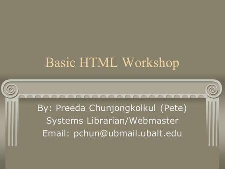 Basic HTML Workshop By: Preeda Chunjongkolkul (Pete) Systems Librarian/Webmaster