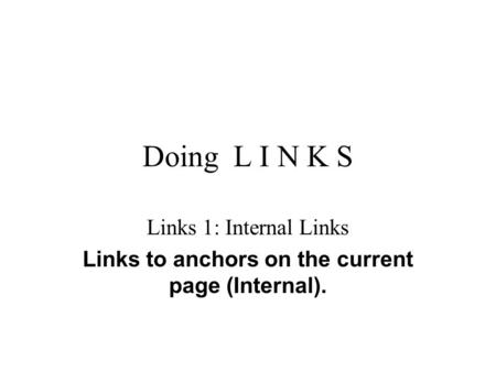 Doing L I N K S Links 1: Internal Links Links to anchors on the current page (Internal).