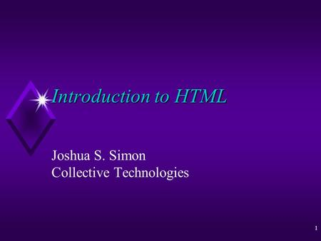 1 Introduction to HTML Joshua S. Simon Collective Technologies.