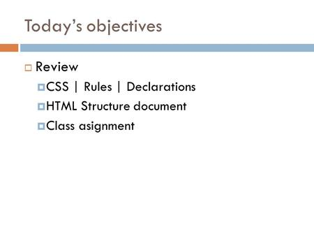 Today's objectives  Review  CSS | Rules | Declarations  HTML Structure document  Class asignment.