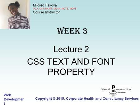 WEEK 3 Lecture 2 CSS TEXT AND FONT PROPERTY Copyright © 2015. Corporate Health and Consultancy Services Limited Web Developmen t 15.WD.1 Mildred Fakoya.