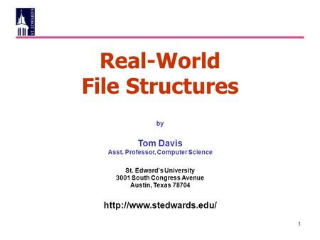 1 Real-World File Structures by Tom Davis Asst. Professor, Computer Science St. Edward's University 3001 South Congress Avenue Austin, Texas 78704
