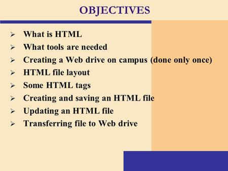OBJECTIVES  What is HTML  What tools are needed  Creating a Web drive on campus (done only once)  HTML file layout  Some HTML tags  Creating and.