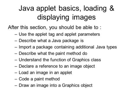 Java applet basics, loading & displaying images After this section, you should be able to : –Use the applet tag and applet parameters –Describe what a.