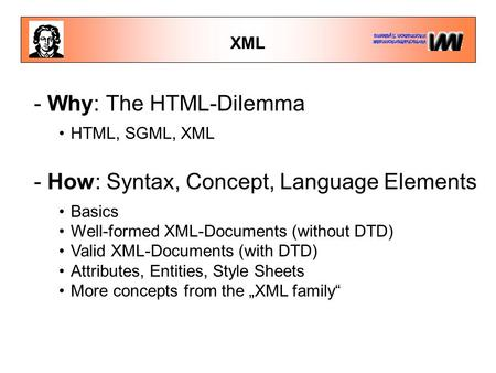 XML - Why: The HTML-Dilemma HTML, SGML, XML - How: Syntax, Concept, Language Elements Basics Well-formed XML-Documents (without DTD) Valid XML-Documents.