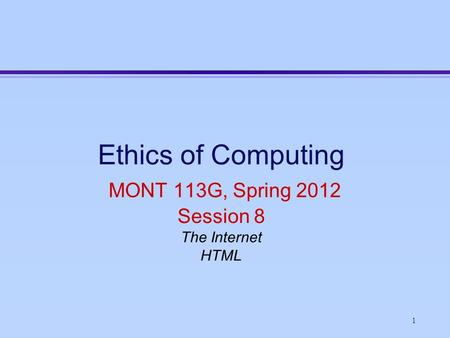 1 Ethics of Computing MONT 113G, Spring 2012 Session 8 The Internet HTML.