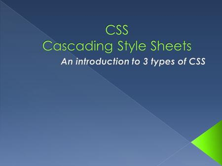  This presentation introduces the following: › 3 types of CSS › CSS syntax › CSS comments › CSS and color › The box model.