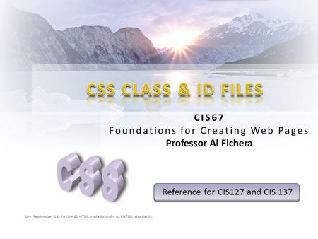 CIS67 Foundations for Creating Web Pages Professor Al Fichera Rev. September 14, 2010—All HTML code brought to XHTML standards. Reference for CIS127 and.